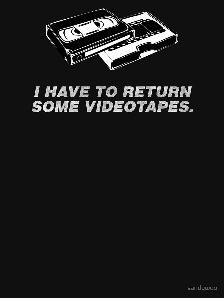 I have to go return some videotapes. by sandywoo