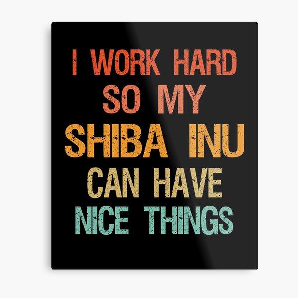 I Work Hard So My Shiba inu Can Have Nice Things Metal Print
