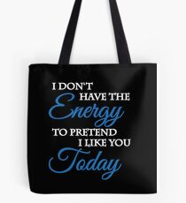 I don't have the energy to pretend I like you today Tote Bag