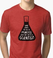 Who wants to be a princess when you can be a scientist Tri-blend T-Shirt