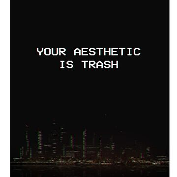 Your Aesthetic Is Trash by iscomatt