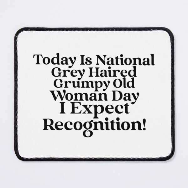 Today Is National Grey Haired Grumpy Old Woman Day…. I Expect Recognition! Mouse Pad