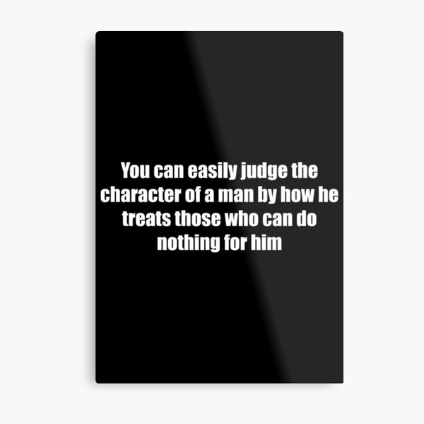 You can easily judge the character of a man by how he treats those who can do nothing for him Metal Print