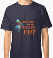 """Trouble With The Trolley, Eh?"" Classic T-Shirt"