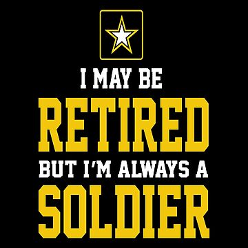 Army - I May Be Retired But I'm Always A Soldier by carrollhentz