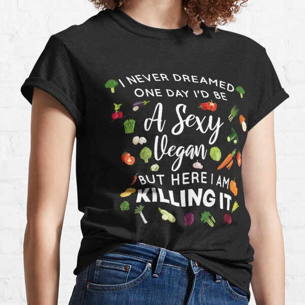 I Never Dreamed One Day I'd Be A Sexy Vegan But Here I Am Killing It - Funny Gift For Vegan Lover - Gifts For Vegan Lovers - Vegan Friendly - Vegan Power Classic T-Shirt