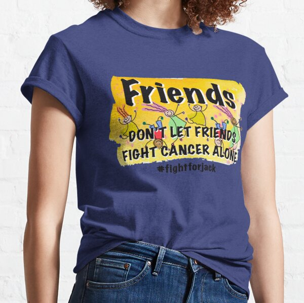 Copy of Friends don't let friends fight cancer alone Classic T-Shirt
