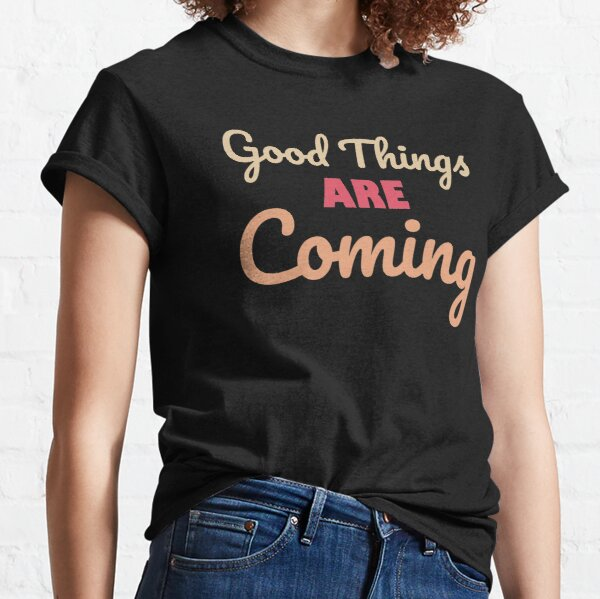 Good Things Are Coming  - Inspirational Quotes Classic T-Shirt