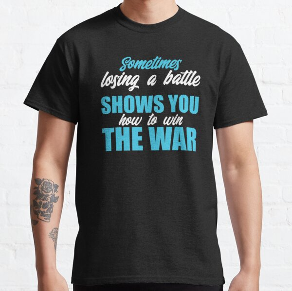 Sometimes Losing A Battle Shows You How To Win The War - Inspirational Quotes Classic T-Shirt