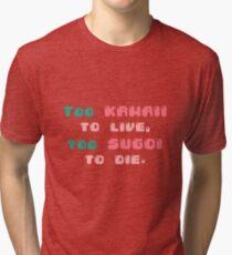 ♡ Too kawaii to live, too sugoi to die ♡ (2) Tri-blend T-Shirt