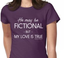 He may be fictional but my love is true Womens Fitted T-Shirt