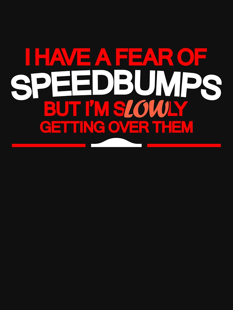 I have a fear of SPEEDBUMPS (5) | Unisex T-Shirt