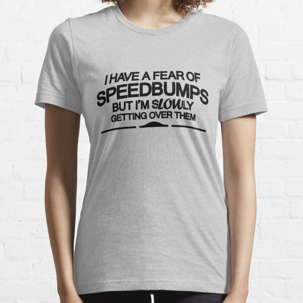 I have a fear of SPEEDBUMPS (6) Essential T-Shirt