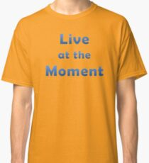 Live At The Moment Classic T-Shirt