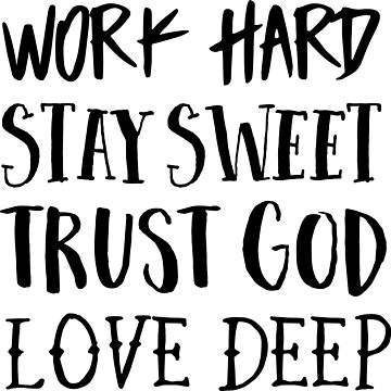 Work Hard. Stay Sweet. Trust God. Love Deep by christianity