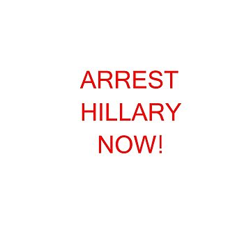 ARREST HILLARY NOW! by YHTOMIT