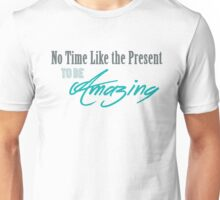 No Time Like the Present to be Amazing Unisex T-Shirt