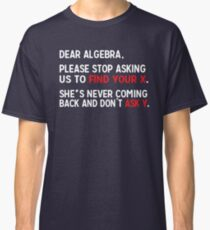 Dear Algebra, please stop asking us to find your X. She's never coming back and don't ask Y.  Classic T-Shirt