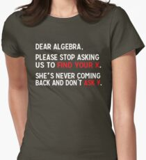 Dear Algebra, please stop asking us to find your X. She's never coming back and don't ask Y.  Womens Fitted T-Shirt