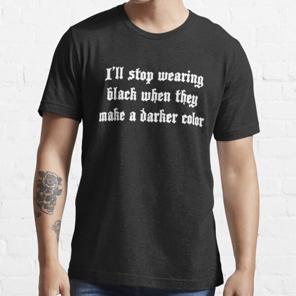 I'll stop wearing black when they make a darker color Essential T-Shirt