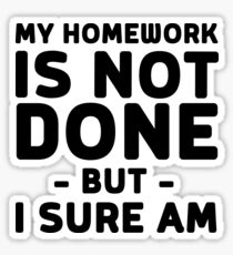 My homework is not done but I sure am Sticker