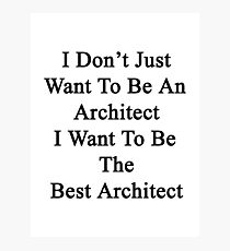 I Don't Just Want To Be An Architect I Want To Be The Best Architect  Photographic Print