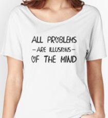 All problems are illusions of the mind Women's Relaxed Fit T-Shirt