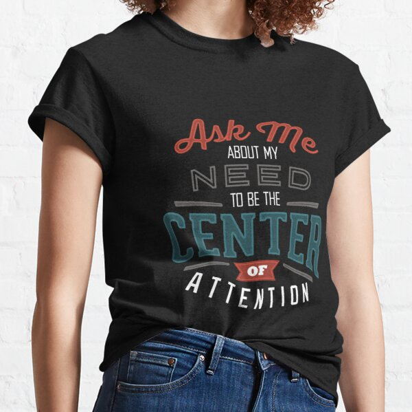 Center of Attention Classic T-Shirt