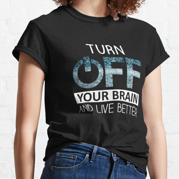 Turn OFF your brain Classic T-Shirt
