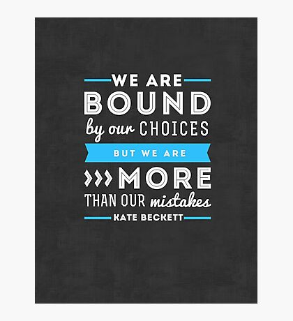 """""""We are bound by our choices, but we are more than our mistakes."""" - Kate Beckett Photographic Print"""