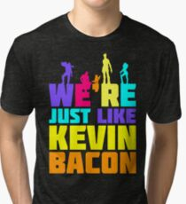 We're Just Like Kevin Bacon Tri-blend T-Shirt