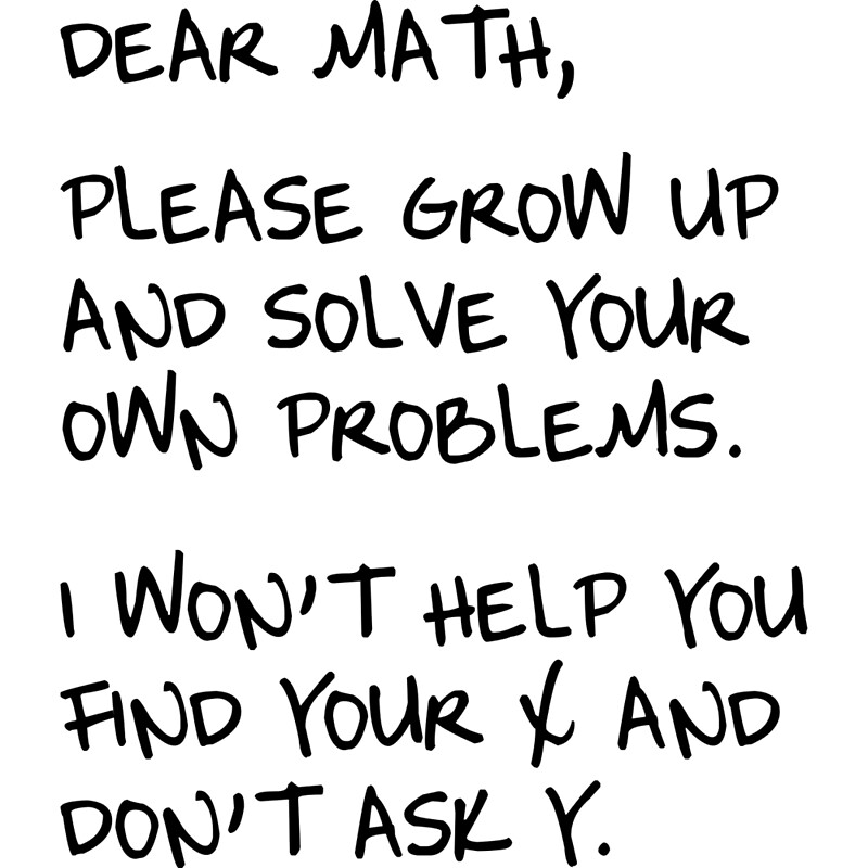 """""""Dear Math, Please grow up and solve your own problems. I ..."""