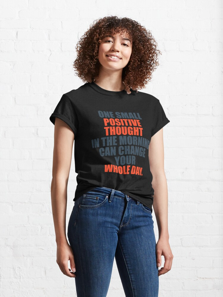 Alternate view of One Small Positive Thought In The Morning Can Change Your Whole Day Classic T-Shirt