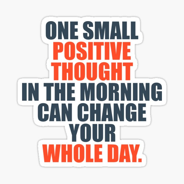 One Small Positive Thought In The Morning Can Change Your Whole Day Sticker