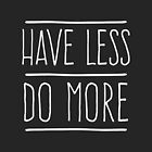 Have Less Do More by wordquirk