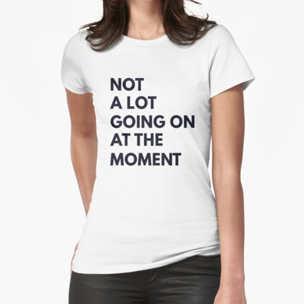 Not A Lot Going On At The Moment T Shirt Fitted T-Shirt