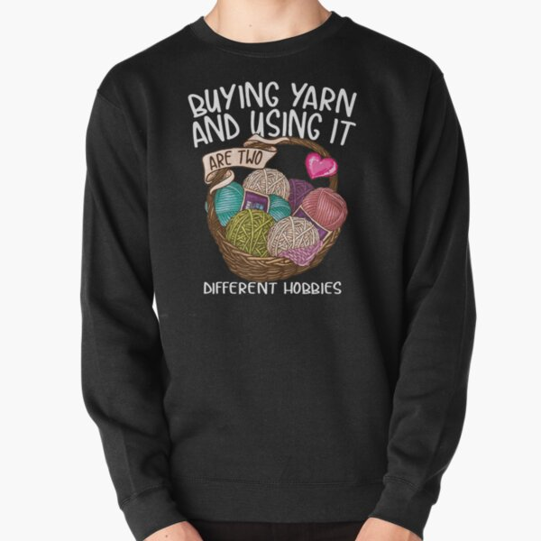 Buying yarn and using it are two different hobbies Knitting Crochet shirt Pullover Sweatshirt