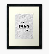 I am so FONT of you. Framed Print