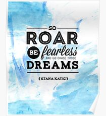 """So roar, be fearless, and go chase those dreams."" - Stana Katic Poster"
