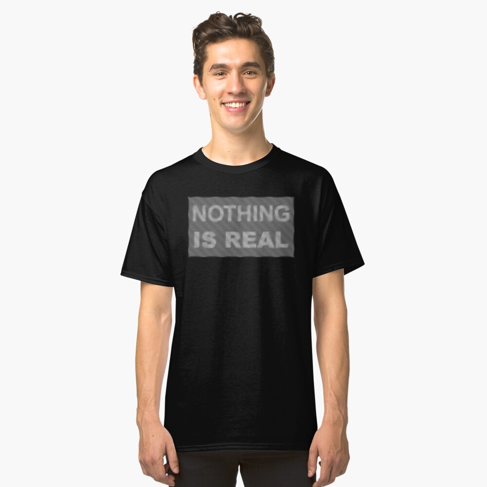 nothing is real Classic T-Shirt