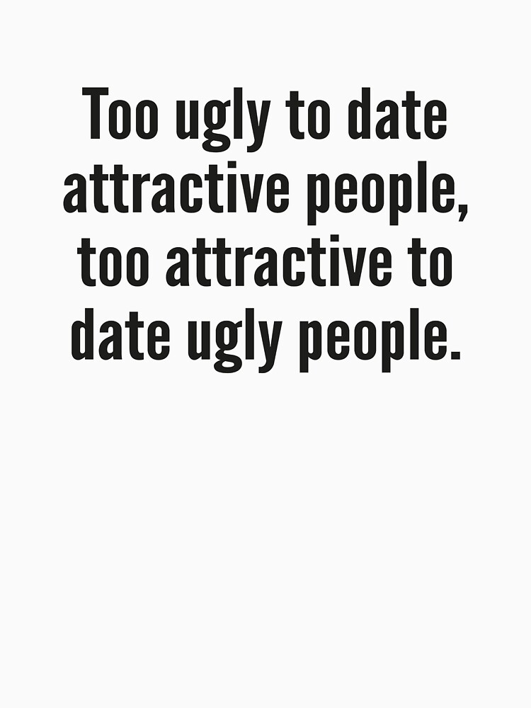 Too Ugly To Date Attractive People,Too Attractive To Date