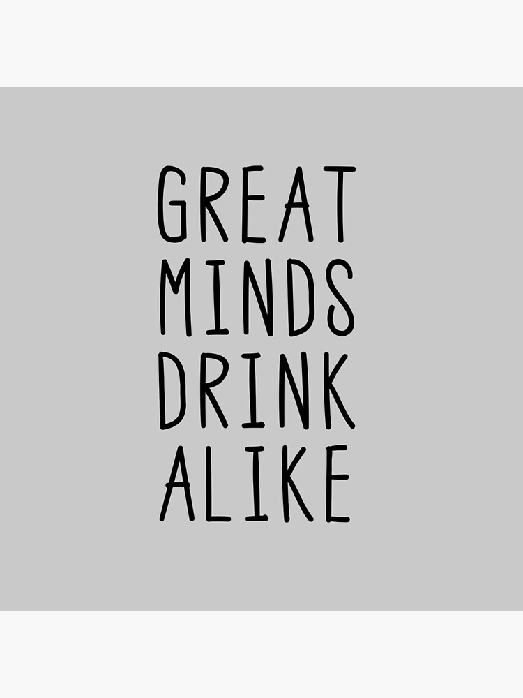 Great Minds Drink Alike