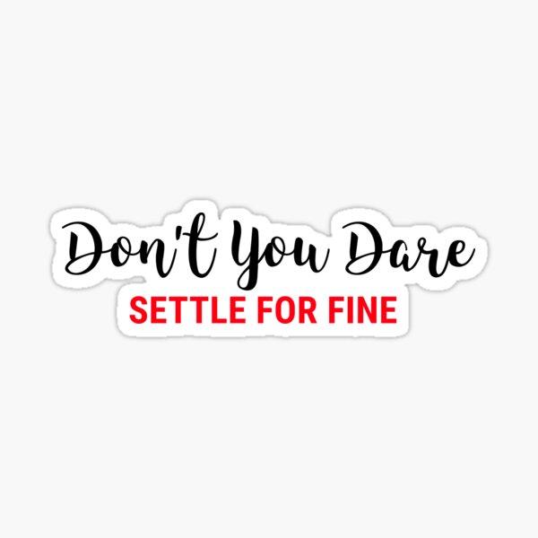 Don't You Dare Settle For Fine Sticker