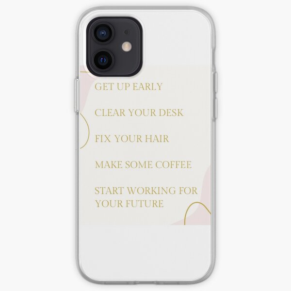 Get up early, clear your desk, fix your hair, make some coffee, start working for your future iPhone Soft Case