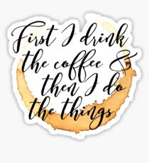 First I Drink the Coffee Sticker