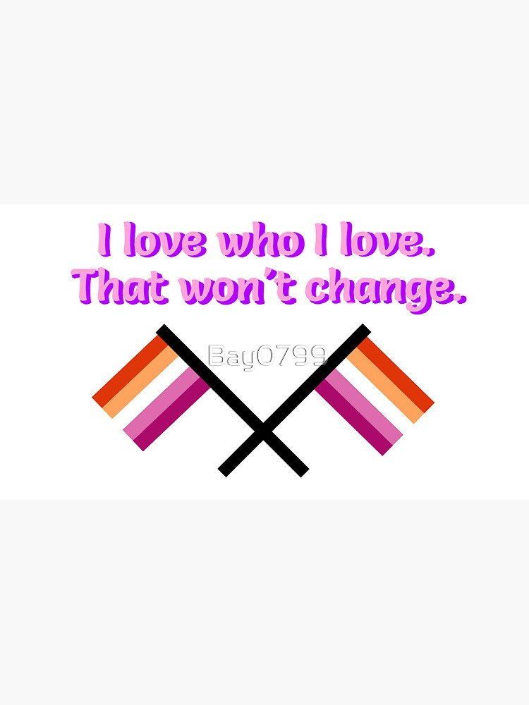 I Love Who I Love - Lesbian Flag Design by Bay0799