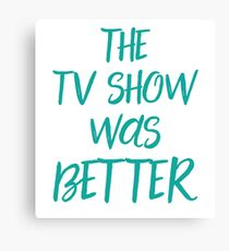 The TV show was better! Canvas Print