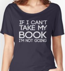 If I can't take my book I'm not going Women's Relaxed Fit T-Shirt