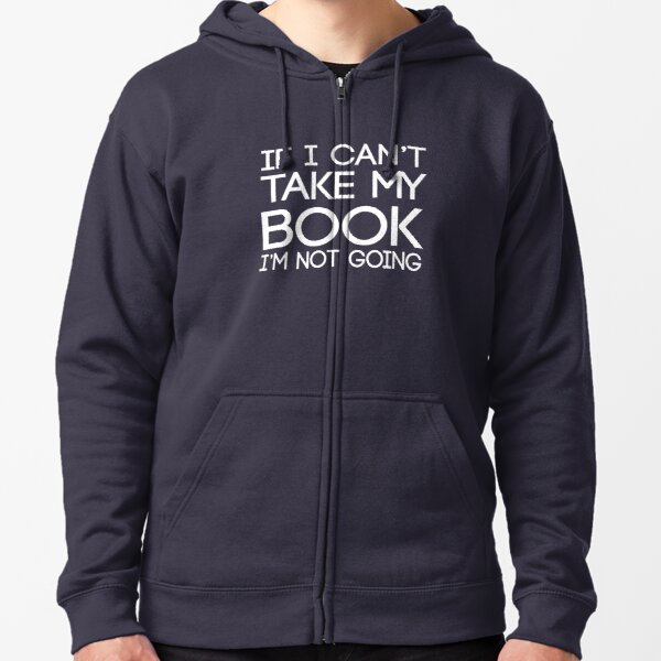 If I can't take my book I'm not going Zipped Hoodie