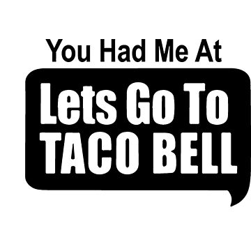 You Had Me At Lets Go To Taco Bell by koarie